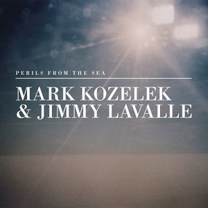 MARK KOZELEK AND JIMMY LAVALLE - 'Perils From The Sea'